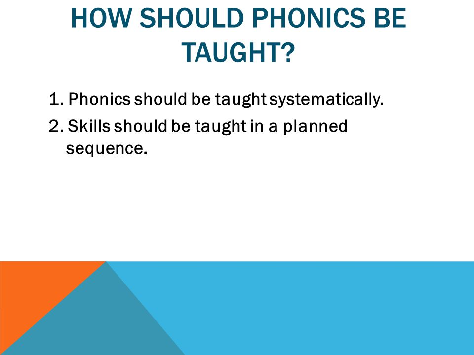 HOW SHOULD PHONICS BE TAUGHT. 1. Phonics should be taught systematically.