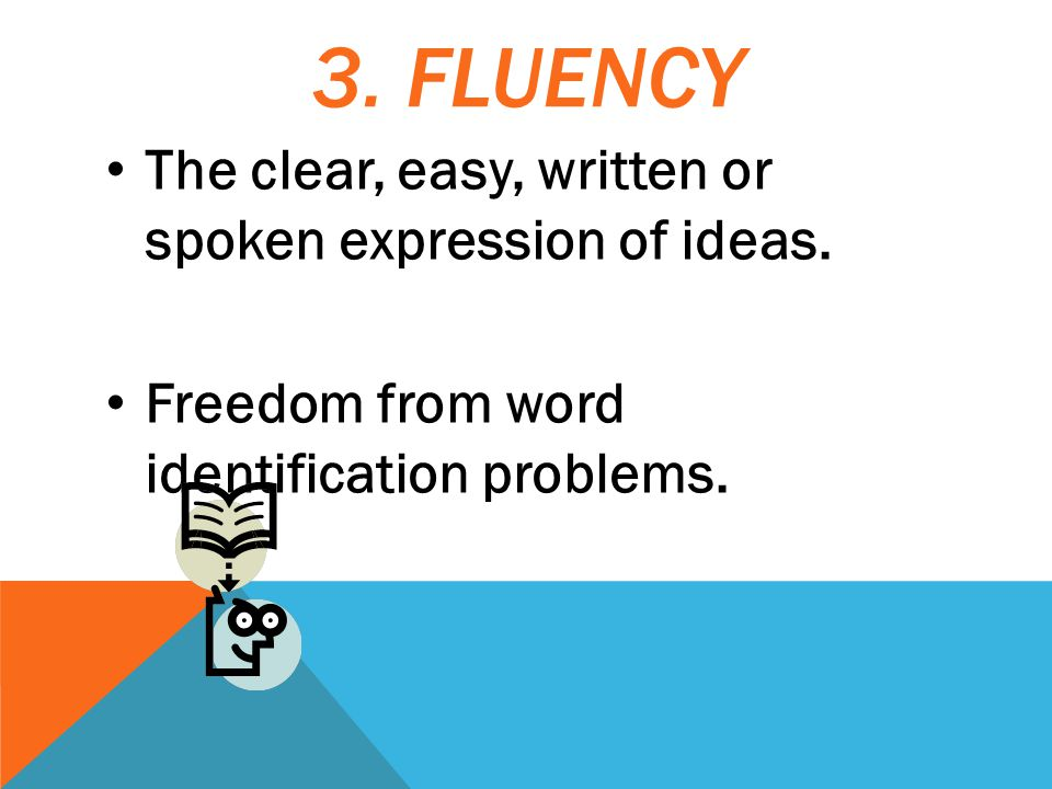 3. FLUENCY The clear, easy, written or spoken expression of ideas.