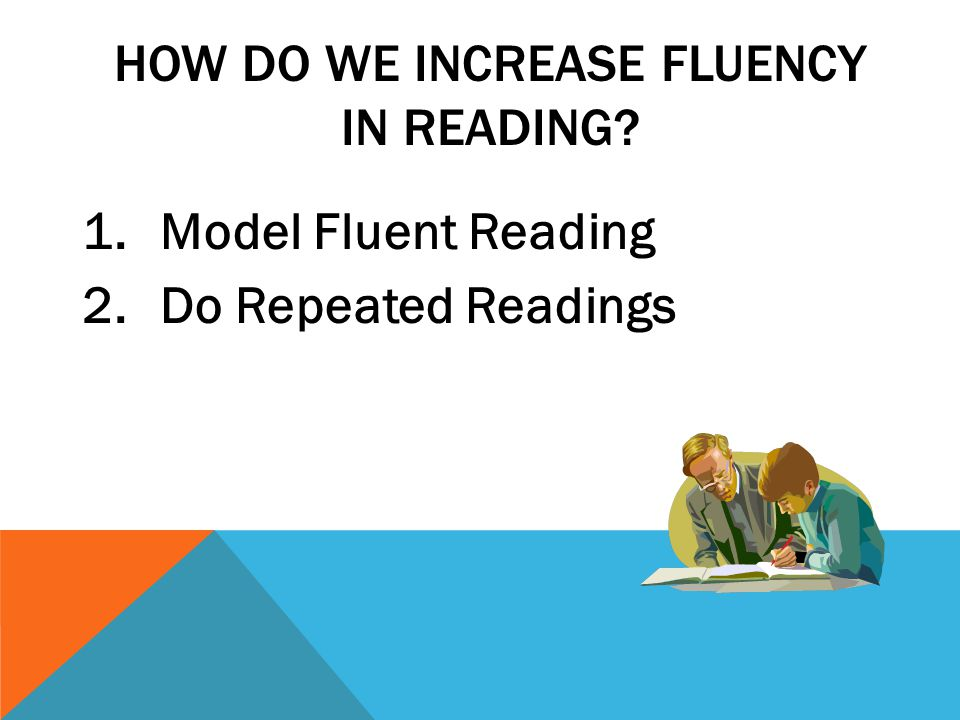 HOW DO WE INCREASE FLUENCY IN READING 1.Model Fluent Reading 2.Do Repeated Readings