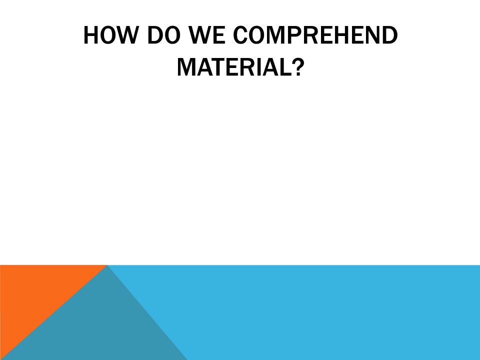 HOW DO WE COMPREHEND MATERIAL