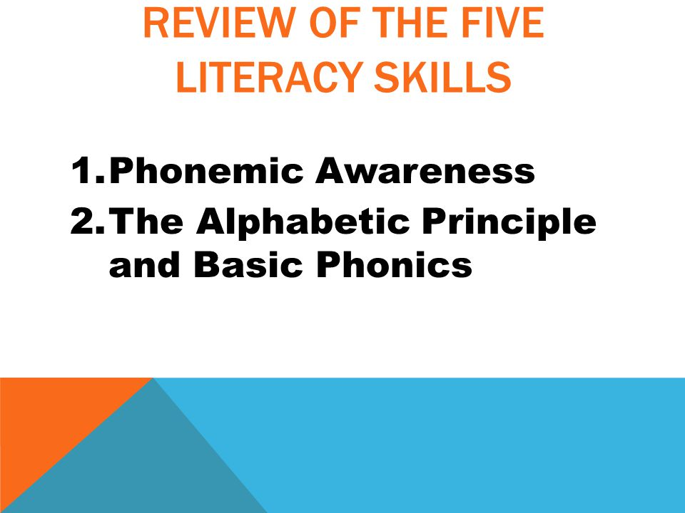 REVIEW OF THE FIVE LITERACY SKILLS 1.Phonemic Awareness 2.The Alphabetic Principle and Basic Phonics