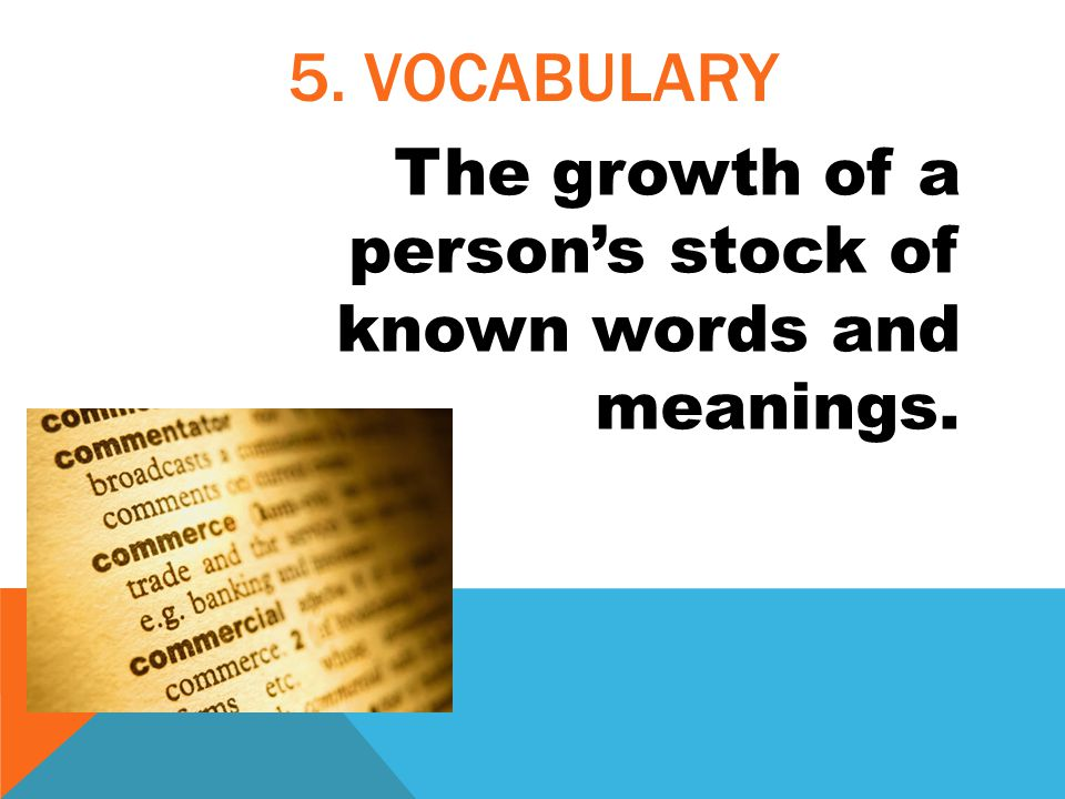 5. VOCABULARY The growth of a person's stock of known words and meanings.