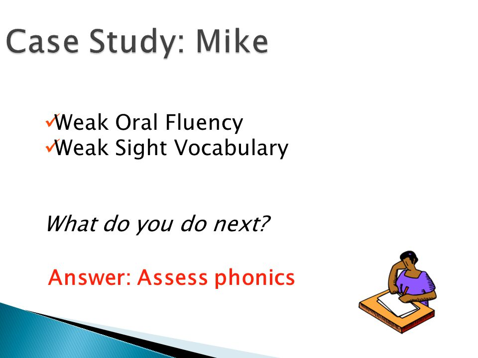Case Study: Mike Weak Oral Fluency Weak Sight Vocabulary What do you do next.