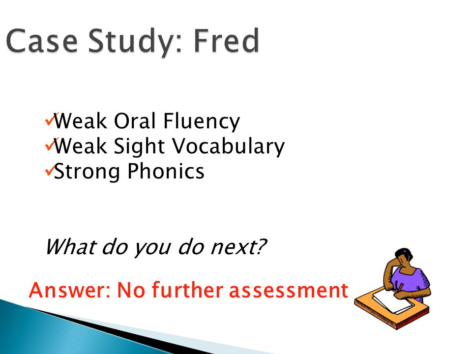 Case Study: Fred Weak Oral Fluency Weak Sight Vocabulary Strong Phonics What do you do next.
