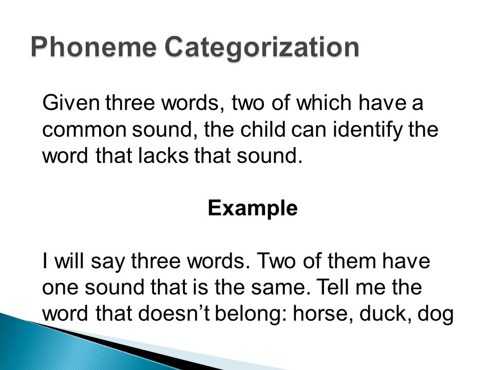 Given three words, two of which have a common sound, the child can identify the word that lacks that sound.