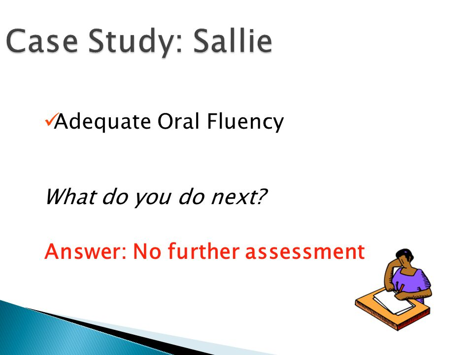 Case Study: Sallie Adequate Oral Fluency What do you do next Answer: No further assessment