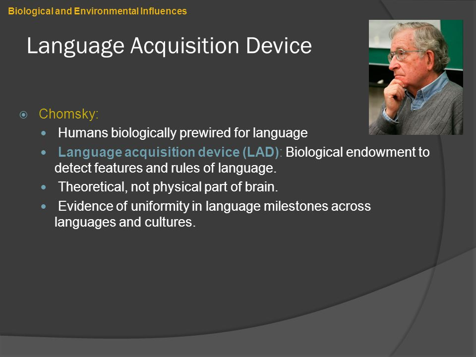 Language Acquisition Device  Chomsky: Humans biologically prewired for language Language acquisition device (LAD): Biological endowment to detect features and rules of language.