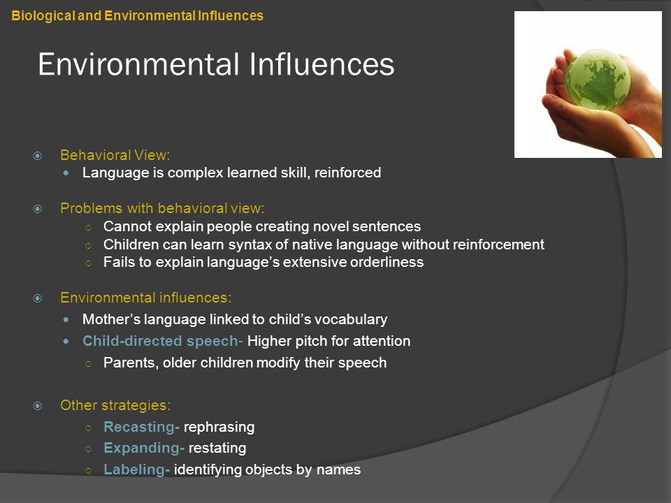Environmental Influences  Behavioral View: Language is complex learned skill, reinforced  Problems with behavioral view: ○ Cannot explain people creating novel sentences ○ Children can learn syntax of native language without reinforcement ○ Fails to explain language's extensive orderliness  Environmental influences: Mother's language linked to child's vocabulary Child-directed speech- Higher pitch for attention ○ Parents, older children modify their speech  Other strategies: ○ Recasting- rephrasing ○ Expanding- restating ○ Labeling- identifying objects by names Biological and Environmental Influences