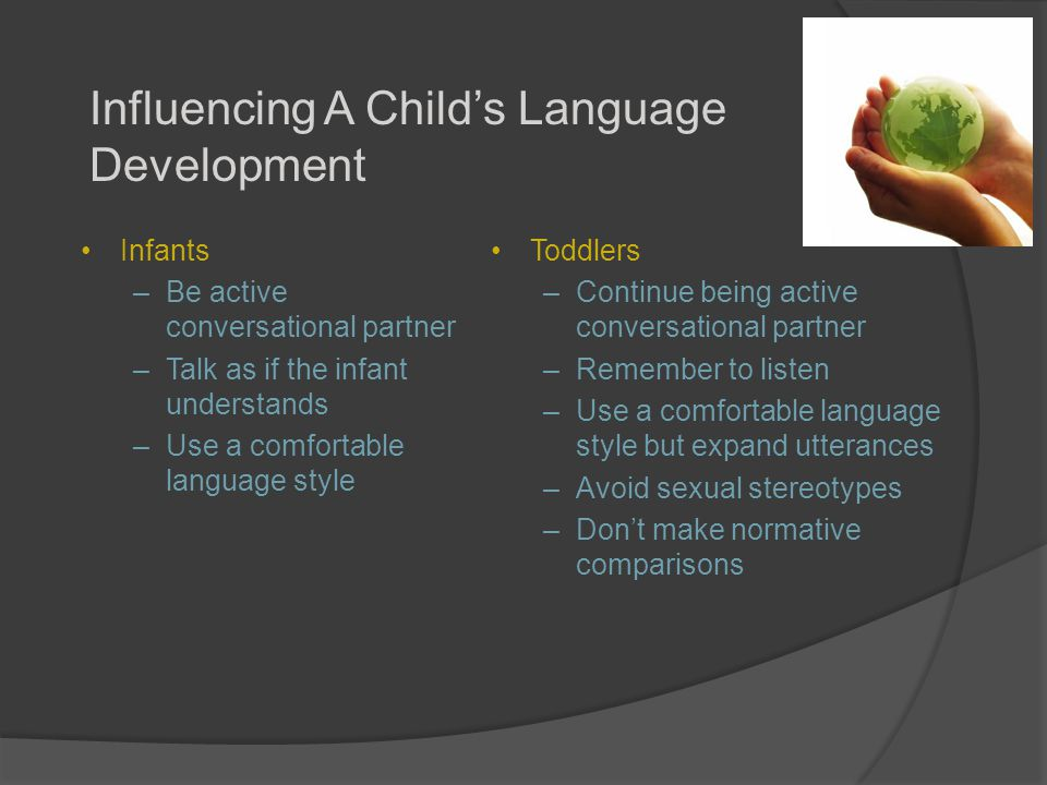 Influencing A Child's Language Development Infants –Be active conversational partner –Talk as if the infant understands –Use a comfortable language style Toddlers –Continue being active conversational partner –Remember to listen –Use a comfortable language style but expand utterances –Avoid sexual stereotypes –Don't make normative comparisons