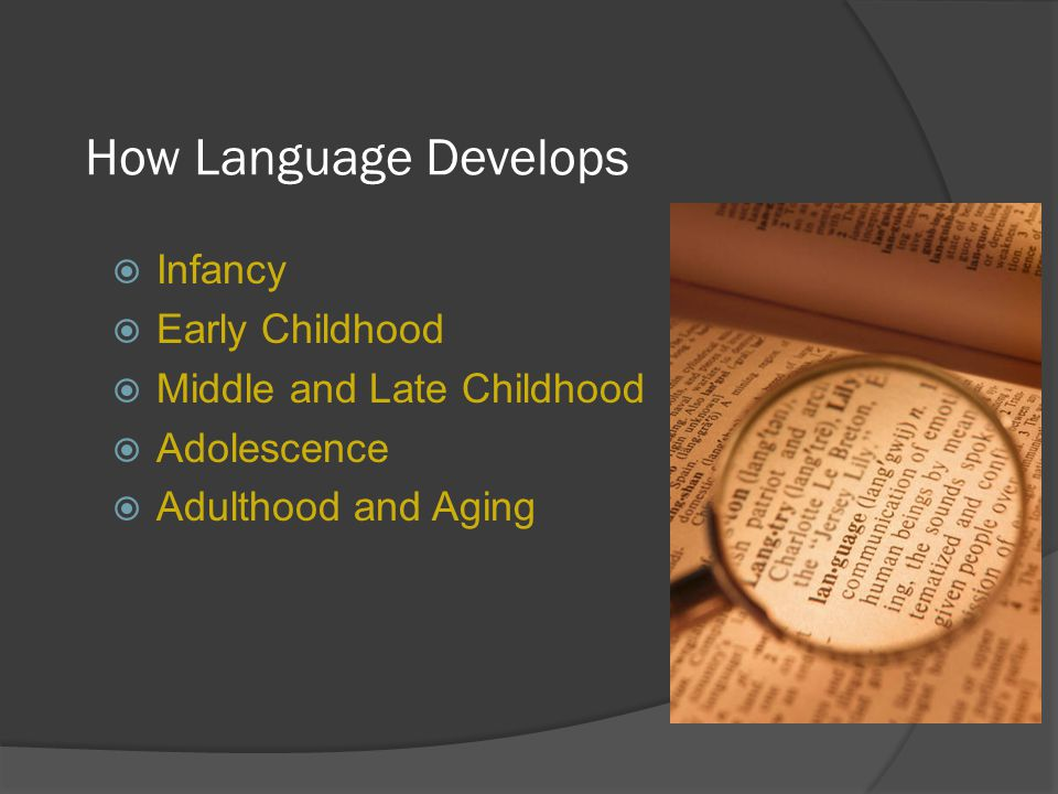How Language Develops  Infancy  Early Childhood  Middle and Late Childhood  Adolescence  Adulthood and Aging