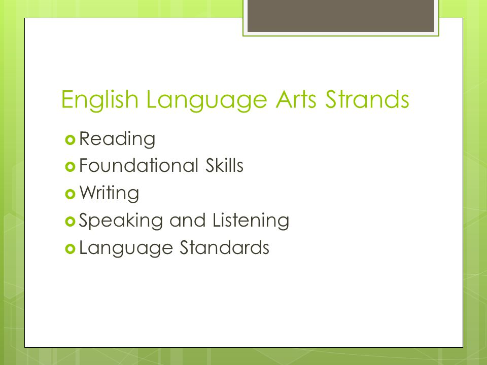 English Language Arts Strands  Reading  Foundational Skills  Writing  Speaking and Listening  Language Standards
