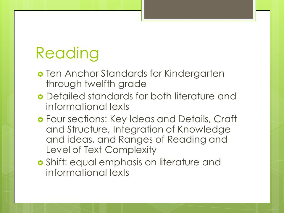 Reading  Ten Anchor Standards for Kindergarten through twelfth grade  Detailed standards for both literature and informational texts  Four sections: Key Ideas and Details, Craft and Structure, Integration of Knowledge and ideas, and Ranges of Reading and Level of Text Complexity  Shift: equal emphasis on literature and informational texts