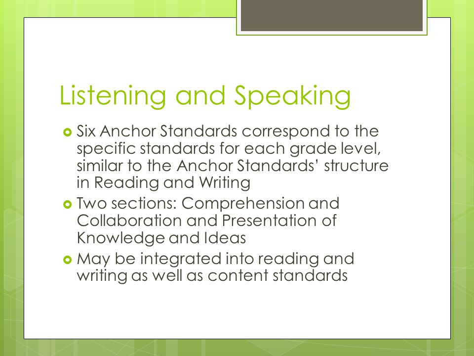 Listening and Speaking  Six Anchor Standards correspond to the specific standards for each grade level, similar to the Anchor Standards' structure in Reading and Writing  Two sections: Comprehension and Collaboration and Presentation of Knowledge and Ideas  May be integrated into reading and writing as well as content standards
