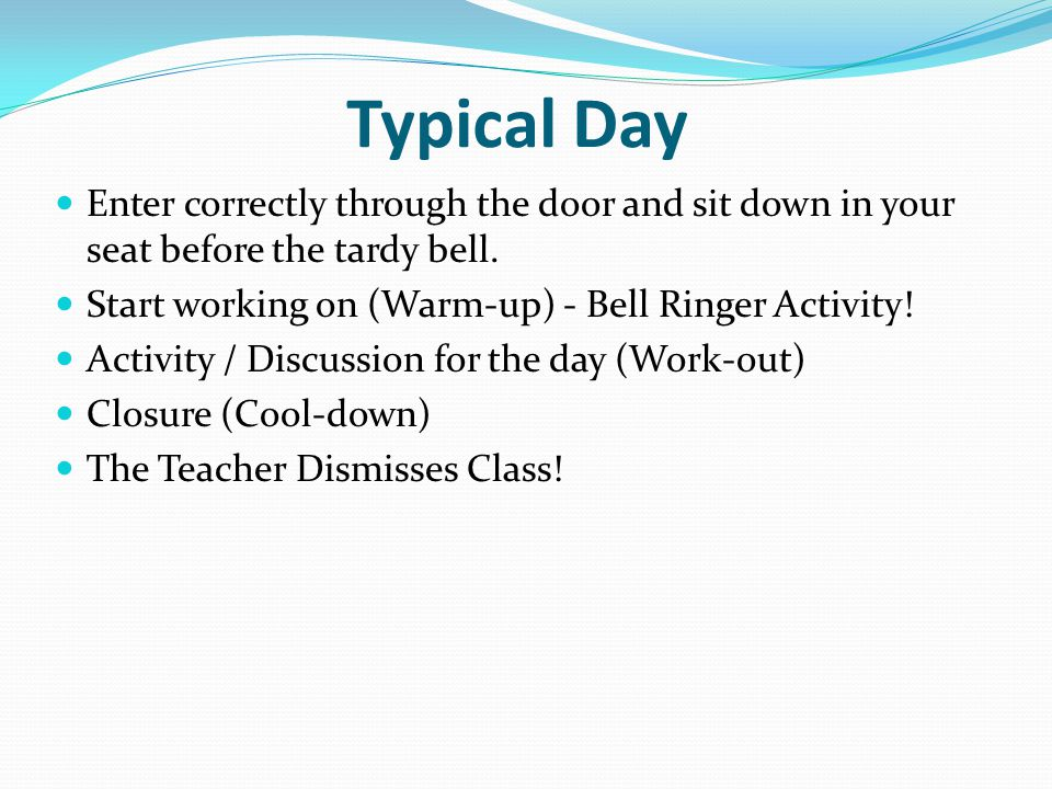 Typical Day Enter correctly through the door and sit down in your seat before the tardy bell.