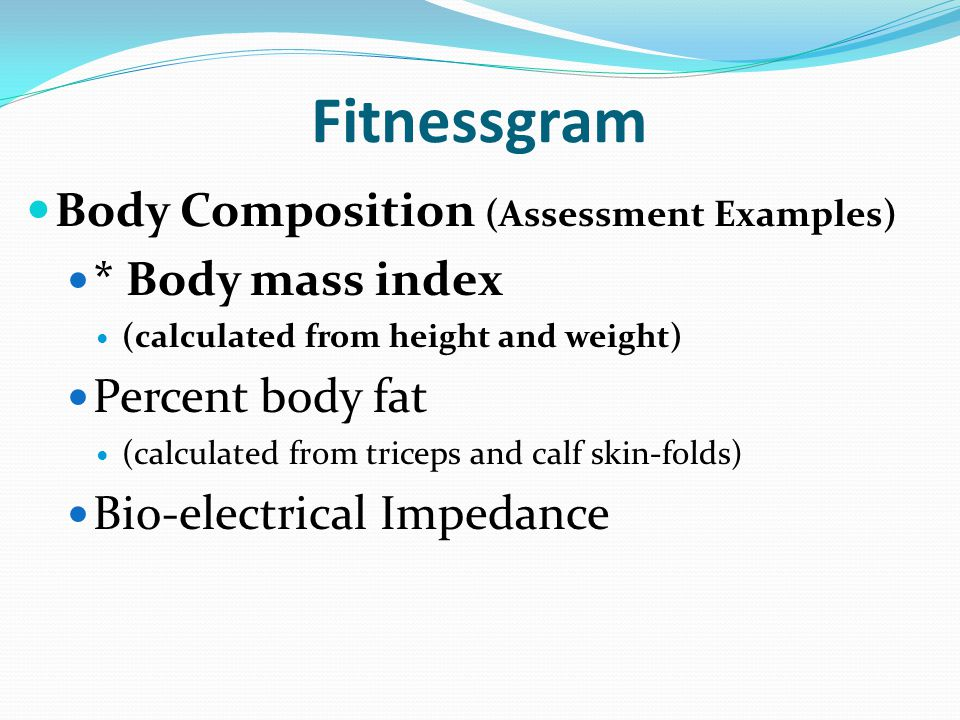 Fitnessgram Body Composition (Assessment Examples) * Body mass index (calculated from height and weight) Percent body fat (calculated from triceps and calf skin-folds) Bio-electrical Impedance