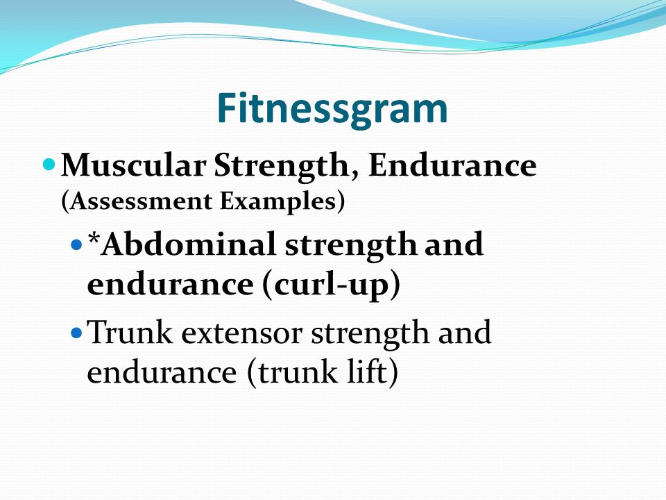 Fitnessgram Muscular Strength, Endurance (Assessment Examples) *Abdominal strength and endurance (curl-up) Trunk extensor strength and endurance (trunk lift)
