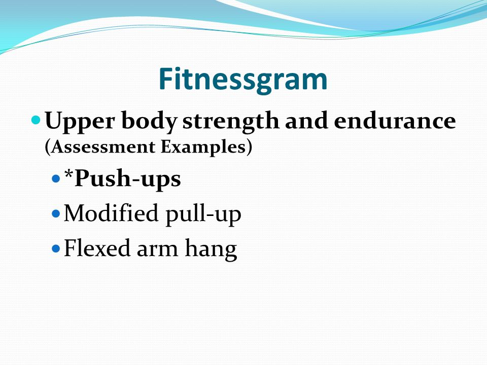 Fitnessgram Upper body strength and endurance (Assessment Examples) *Push-ups Modified pull-up Flexed arm hang