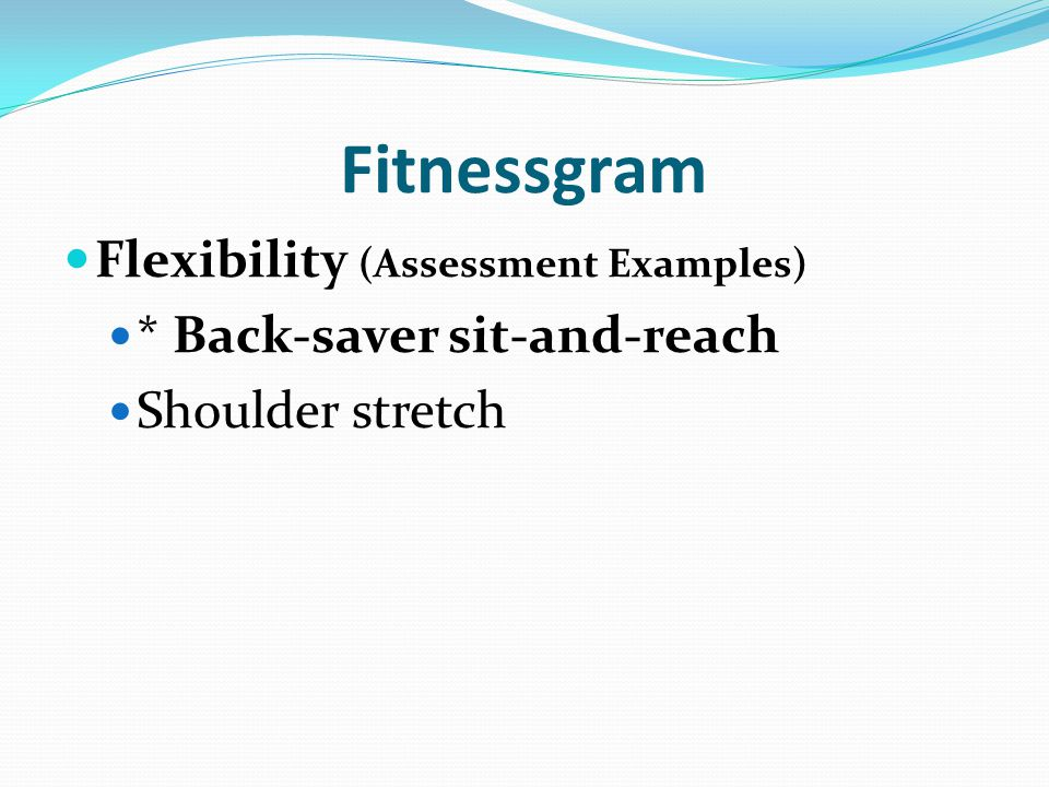 Fitnessgram Flexibility (Assessment Examples) * Back-saver sit-and-reach Shoulder stretch
