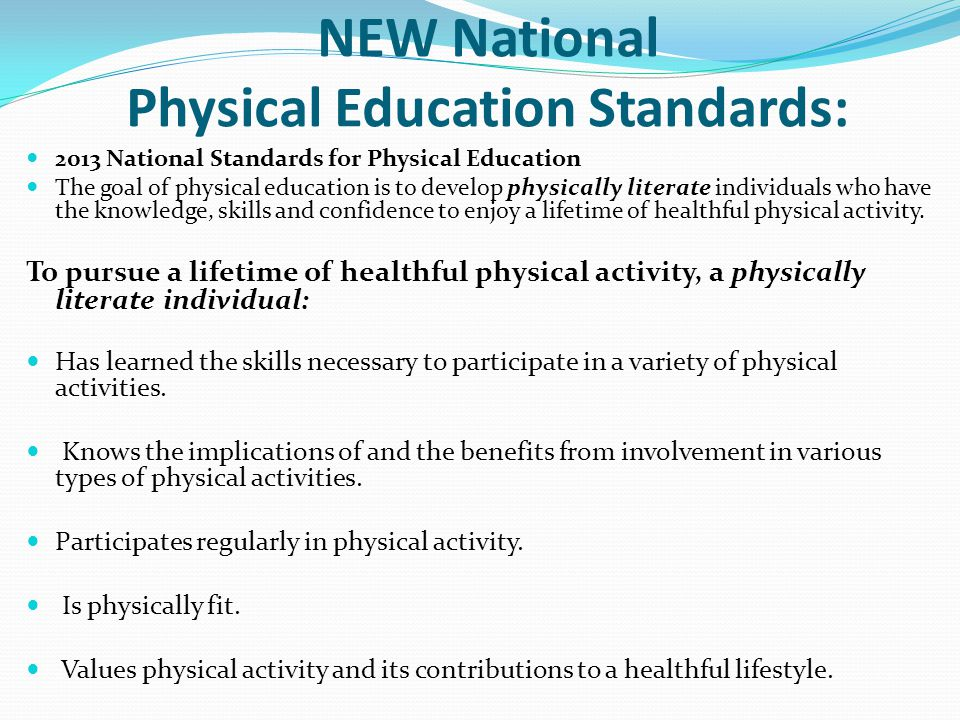 NEW National Physical Education Standards: 2013 National Standards for Physical Education The goal of physical education is to develop physically literate individuals who have the knowledge, skills and confidence to enjoy a lifetime of healthful physical activity.