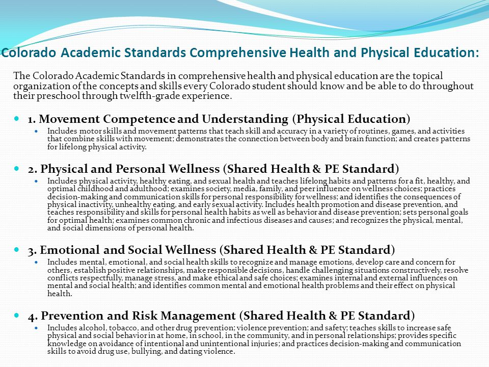 Colorado Academic Standards Comprehensive Health and Physical Education: The Colorado Academic Standards in comprehensive health and physical education are the topical organization of the concepts and skills every Colorado student should know and be able to do throughout their preschool through twelfth-grade experience.