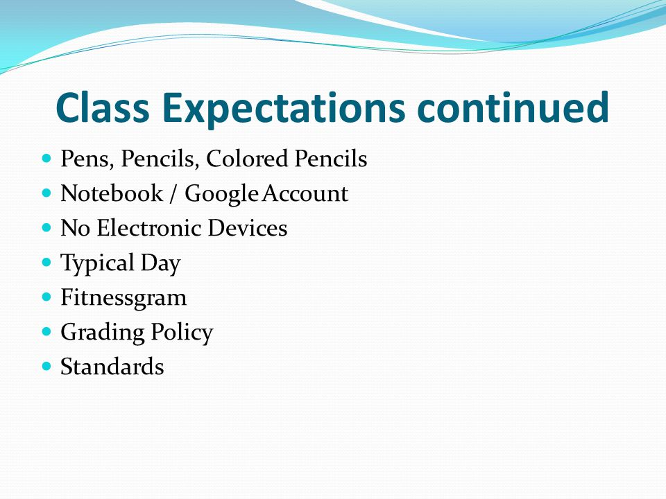 Class Expectations continued Pens, Pencils, Colored Pencils Notebook / Google Account No Electronic Devices Typical Day Fitnessgram Grading Policy Standards