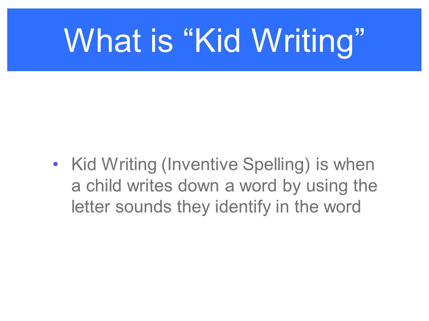 What is Kid Writing Kid Writing (Inventive Spelling) is when a child writes down a word by using the letter sounds they identify in the word