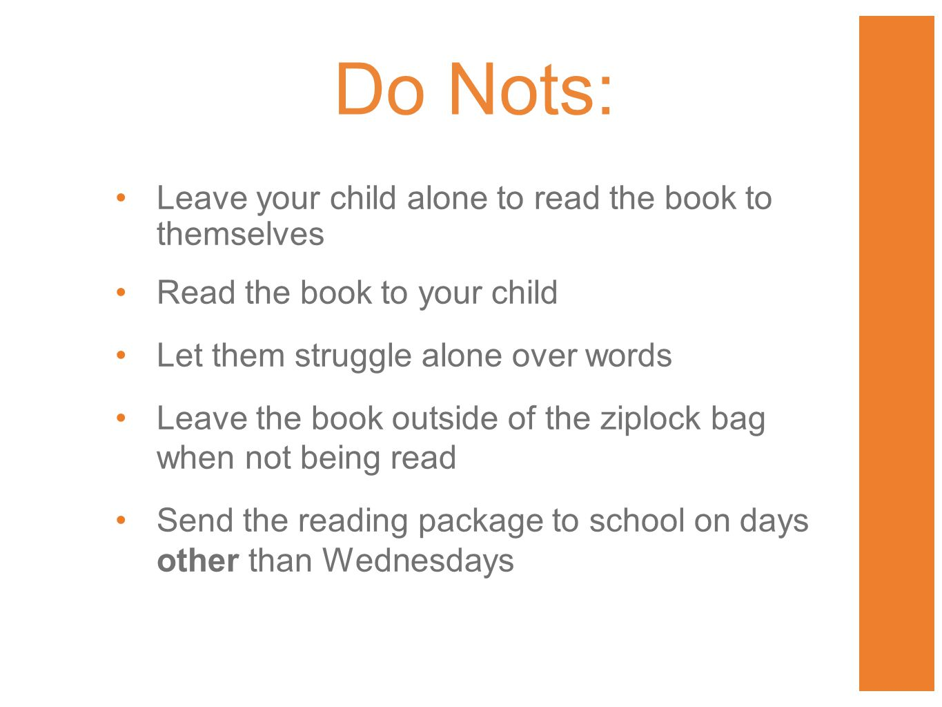 Leave your child alone to read the book to themselves Read the book to your child Let them struggle alone over words Leave the book outside of the ziplock bag when not being read Send the reading package to school on days other than Wednesdays Do Nots: