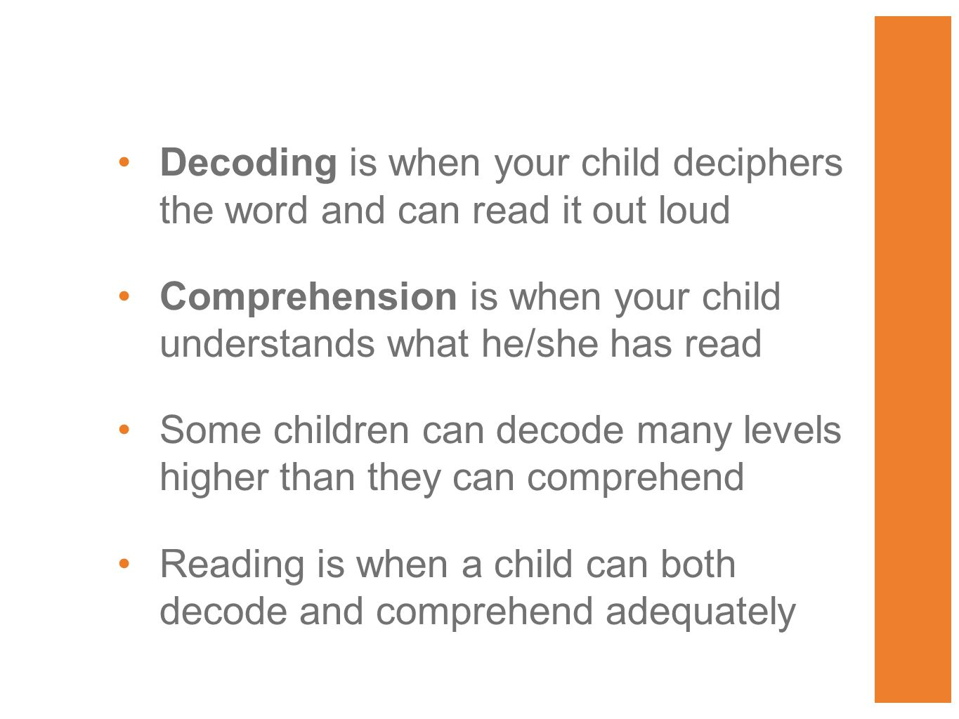 Decoding is when your child deciphers the word and can read it out loud Comprehension is when your child understands what he/she has read Some children can decode many levels higher than they can comprehend Reading is when a child can both decode and comprehend adequately