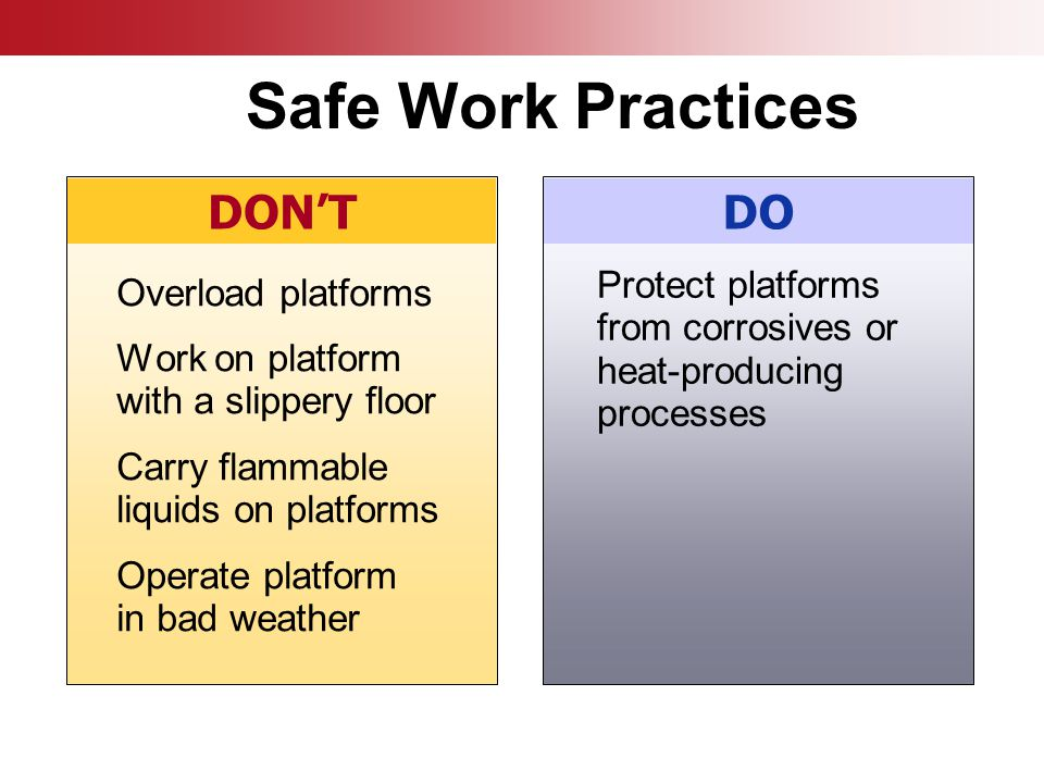 Overload platforms Work on platform with a slippery floor Carry flammable liquids on platforms Operate platform in bad weather DON'TDO Protect platforms from corrosives or heat-producing processes Safe Work Practices