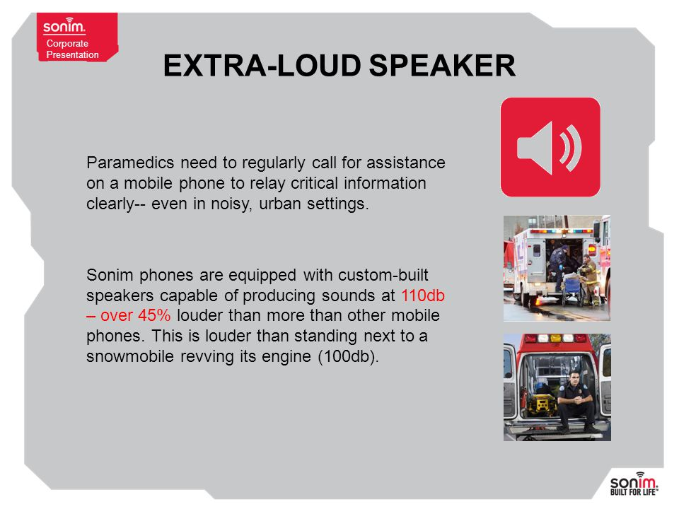 Corporate Presentation EXTRA-LOUD SPEAKER Paramedics need to regularly call for assistance on a mobile phone to relay critical information clearly-- even in noisy, urban settings.
