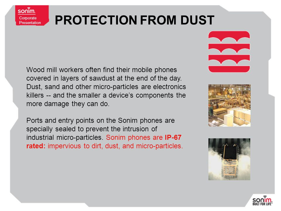 Corporate Presentation PROTECTION FROM DUST Wood mill workers often find their mobile phones covered in layers of sawdust at the end of the day.