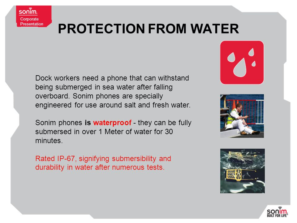Corporate Presentation PROTECTION FROM WATER Dock workers need a phone that can withstand being submerged in sea water after falling overboard.