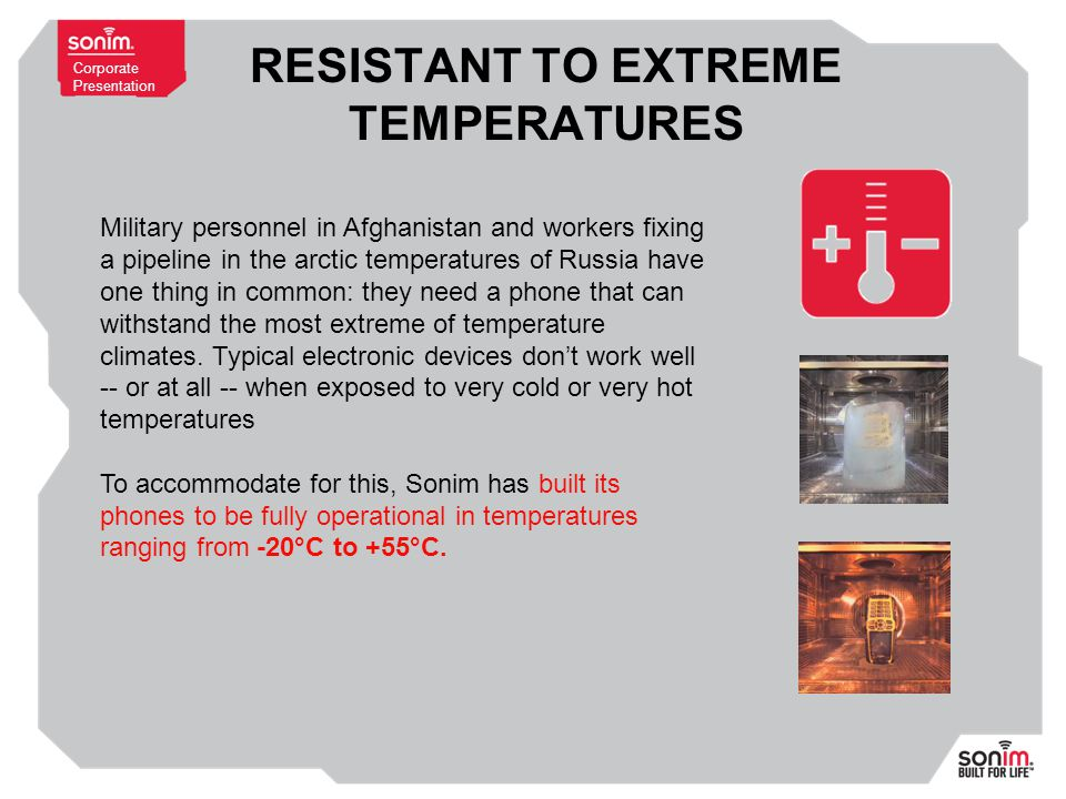 Corporate Presentation RESISTANT TO EXTREME TEMPERATURES Military personnel in Afghanistan and workers fixing a pipeline in the arctic temperatures of Russia have one thing in common: they need a phone that can withstand the most extreme of temperature climates.
