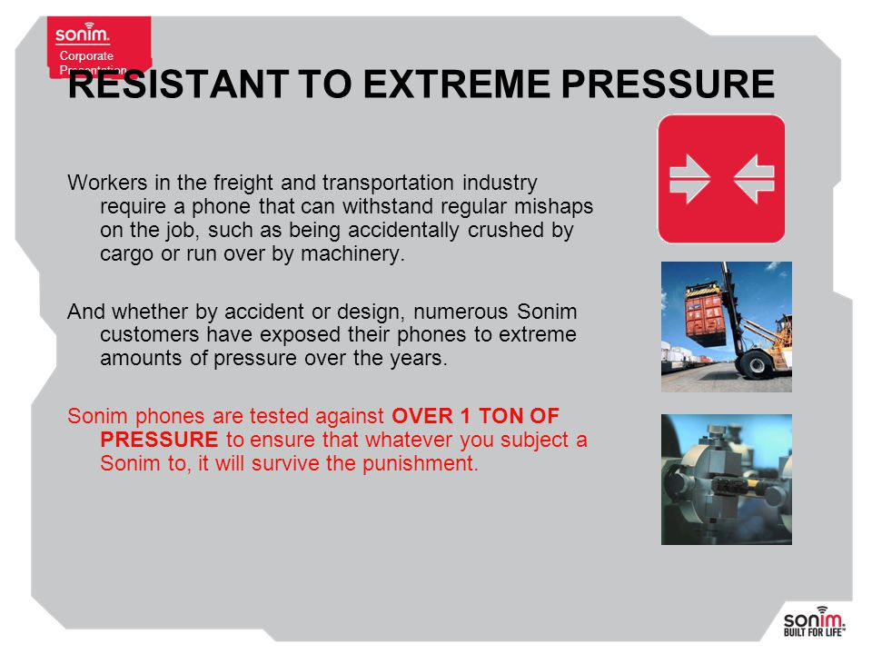 Corporate Presentation RESISTANT TO EXTREME PRESSURE Workers in the freight and transportation industry require a phone that can withstand regular mishaps on the job, such as being accidentally crushed by cargo or run over by machinery.