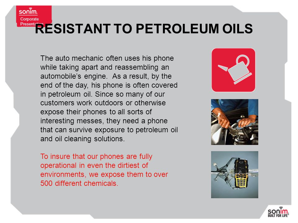 Corporate Presentation RESISTANT TO PETROLEUM OILS The auto mechanic often uses his phone while taking apart and reassembling an automobile's engine.