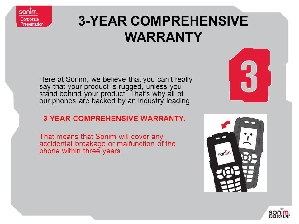 Corporate Presentation 3-YEAR COMPREHENSIVE WARRANTY Here at Sonim, we believe that you can't really say that your product is rugged, unless you stand behind your product.