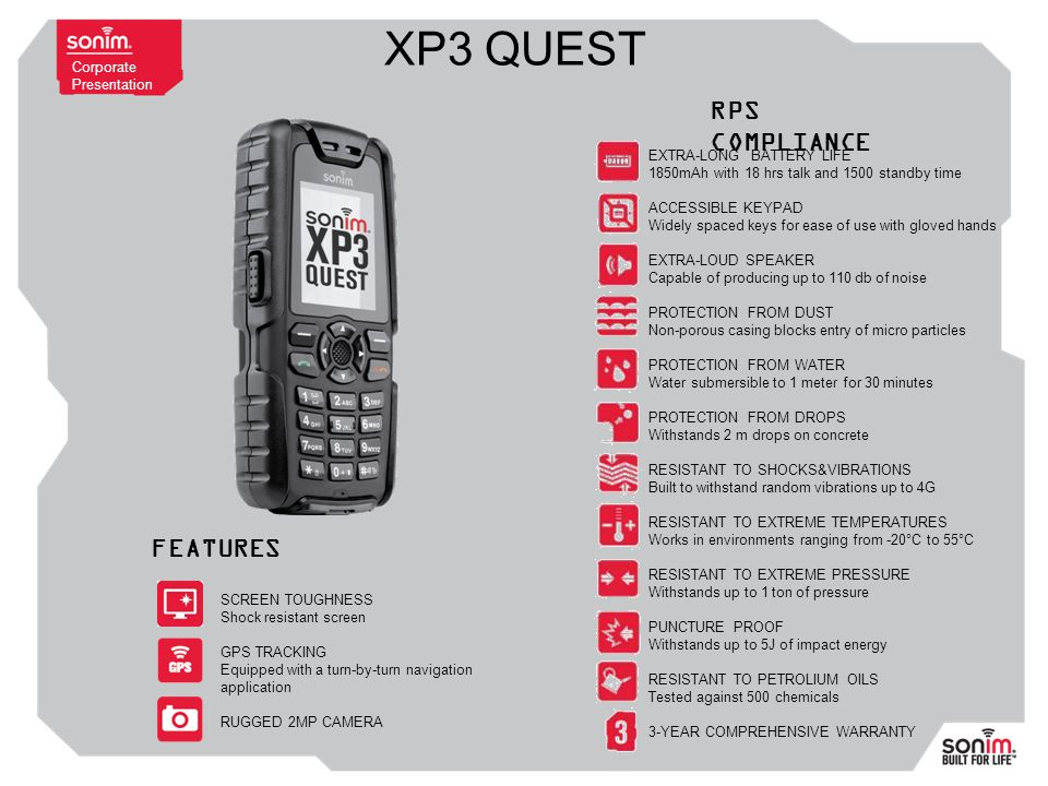 Corporate Presentation XP3 QUEST EXTRA-LONG BATTERY LIFE 1850mAh with 18 hrs talk and 1500 standby time ACCESSIBLE KEYPAD Widely spaced keys for ease of use with gloved hands EXTRA-LOUD SPEAKER Capable of producing up to 110 db of noise PROTECTION FROM DUST Non-porous casing blocks entry of micro particles PROTECTION FROM WATER Water submersible to 1 meter for 30 minutes PROTECTION FROM DROPS Withstands 2 m drops on concrete RESISTANT TO SHOCKS&VIBRATIONS Built to withstand random vibrations up to 4G RESISTANT TO EXTREME TEMPERATURES Works in environments ranging from -20°C to 55°C RESISTANT TO EXTREME PRESSURE Withstands up to 1 ton of pressure PUNCTURE PROOF Withstands up to 5J of impact energy RESISTANT TO PETROLIUM OILS Tested against 500 chemicals 3-YEAR COMPREHENSIVE WARRANTY SCREEN TOUGHNESS Shock resistant screen GPS TRACKING Equipped with a turn-by-turn navigation application RUGGED 2MP CAMERA RPS COMPLIANCE FEATURES