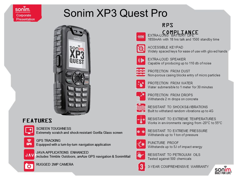 Corporate Presentation Sonim XP3 Quest Pro EXTRA-LONG BATTERY LIFE 1850mAh with 18 hrs talk and 1500 standby time ACCESSIBLE KEYPAD Widely spaced keys for ease of use with gloved hands EXTRA-LOUD SPEAKER Capable of producing up to 110 db of noise PROTECTION FROM DUST Non-porous casing blocks entry of micro particles PROTECTION FROM WATER Water submersible to 1 meter for 30 minutes PROTECTION FROM DROPS Withstands 2 m drops on concrete RESISTANT TO SHOCKS&VIBRATIONS Built to withstand random vibrations up to 4G RESISTANT TO EXTREME TEMPERATURES Works in environments ranging from -20°C to 55°C RESISTANT TO EXTREME PRESSURE Withstands up to 1 ton of pressure PUNCTURE PROOF Withstands up to 5J of impact energy RESISTANT TO PETROLIUM OILS Tested against 500 chemicals 3-YEAR COMPREHENSIVE WARRANTY RPS COMPLIANCE FEATURES SCREEN TOUGHNESS Extremely scratch and shock resistant Gorilla Glass screen GPS TRACKING Equipped with a turn-by-turn navigation application JAVA APPLICATIONS ENHANCED Includes Trimble Outdoors, amAze GPS navigation & SonimMail RUGGED 2MP CAMERA JAVA SCREEN TOUGHNESS Extremely scratch and shock resistant Gorilla Glass screen GPS TRACKING Equipped with a turn-by-turn navigation application JAVA APPLICATIONS ENHANCED Includes Trimble Outdoors, amAze GPS navigation & SonimMail RUGGED 2MP CAMERA FEATURES JAVA FEATURES SCREEN TOUGHNESS Extremely scratch and shock resistant Gorilla Glass screen GPS TRACKING Equipped with a turn-by-turn navigation application JAVA APPLICATIONS ENHANCED Includes Trimble Outdoors, amAze GPS navigation & SonimMail RUGGED 2MP CAMERA JAVA FEATURES