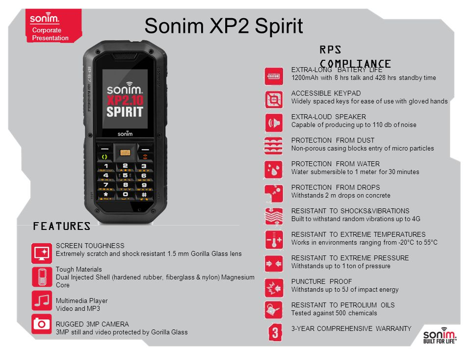 Corporate Presentation Sonim XP2 Spirit EXTRA-LONG BATTERY LIFE 1200mAh with 8 hrs talk and 428 hrs standby time ACCESSIBLE KEYPAD Widely spaced keys for ease of use with gloved hands EXTRA-LOUD SPEAKER Capable of producing up to 110 db of noise PROTECTION FROM DUST Non-porous casing blocks entry of micro particles PROTECTION FROM WATER Water submersible to 1 meter for 30 minutes PROTECTION FROM DROPS Withstands 2 m drops on concrete RESISTANT TO SHOCKS&VIBRATIONS Built to withstand random vibrations up to 4G RESISTANT TO EXTREME TEMPERATURES Works in environments ranging from -20°C to 55°C RESISTANT TO EXTREME PRESSURE Withstands up to 1 ton of pressure PUNCTURE PROOF Withstands up to 5J of impact energy RESISTANT TO PETROLIUM OILS Tested against 500 chemicals 3-YEAR COMPREHENSIVE WARRANTY RPS COMPLIANCE SCREEN TOUGHNESS Extremely scratch and shock resistant 1.5 mm Gorilla Glass lens Tough Materials Dual Injected Shell (hardened rubber, fiberglass & nylon) Magnesium Core Multimedia Player Video and MP3 RUGGED 3MP CAMERA 3MP still and video protected by Gorilla Glass FEATURES