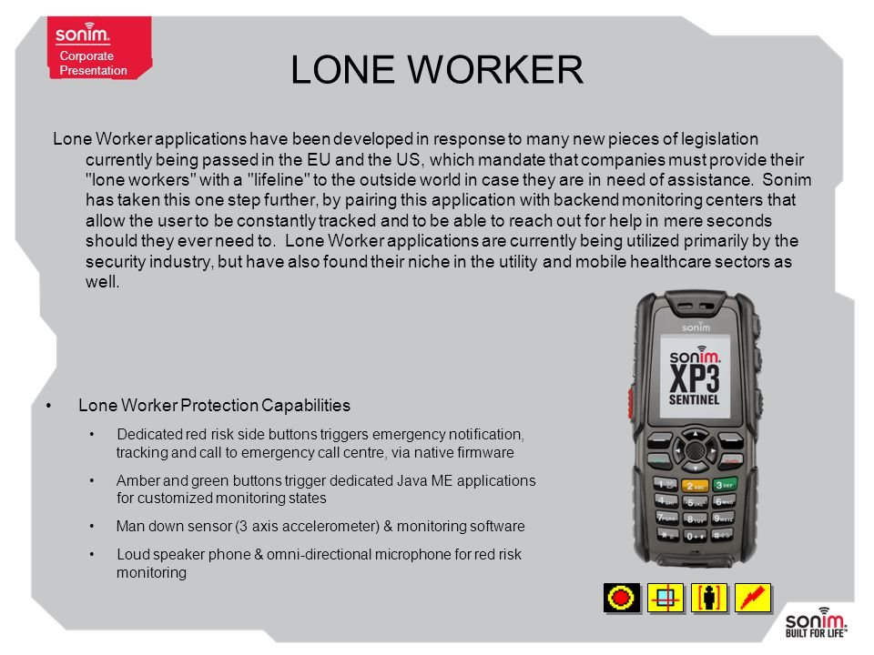 Corporate Presentation LONE WORKER Lone Worker applications have been developed in response to many new pieces of legislation currently being passed in the EU and the US, which mandate that companies must provide their lone workers with a lifeline to the outside world in case they are in need of assistance.
