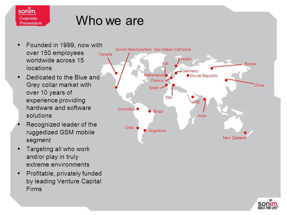 Corporate Presentation Who we are  Founded in 1999, now with over 150 employees worldwide across 15 locations  Dedicated to the Blue and Grey collar market with over 10 years of experience providing hardware and software solutions  Recognized leader of the ruggedized GSM mobile segment  Targeting all who work and/or play in truly extreme environments  Profitable, privately funded by leading Venture Capital Firms Sonim Headquarters, San Mateo California Netherlands China India Germany Russia France Slovak Republic UK Spain New Zealand Sweden Colombia Brazil Chile UAE Canada Argentina Italy