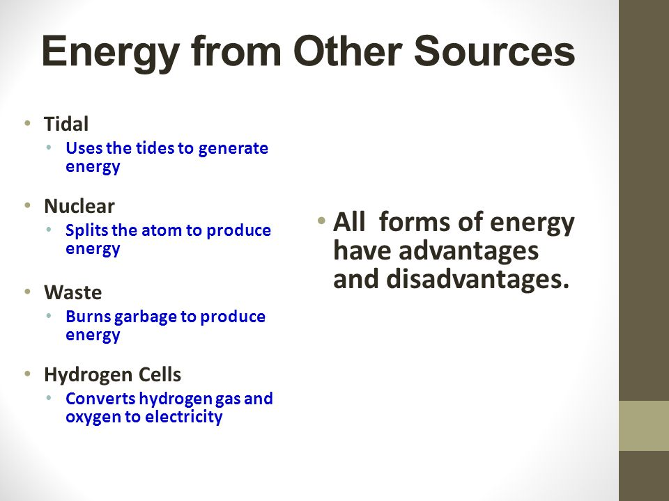 Energy from Other Sources Tidal Uses the tides to generate energy Nuclear Splits the atom to produce energy Waste Burns garbage to produce energy Hydrogen Cells Converts hydrogen gas and oxygen to electricity All forms of energy have advantages and disadvantages.