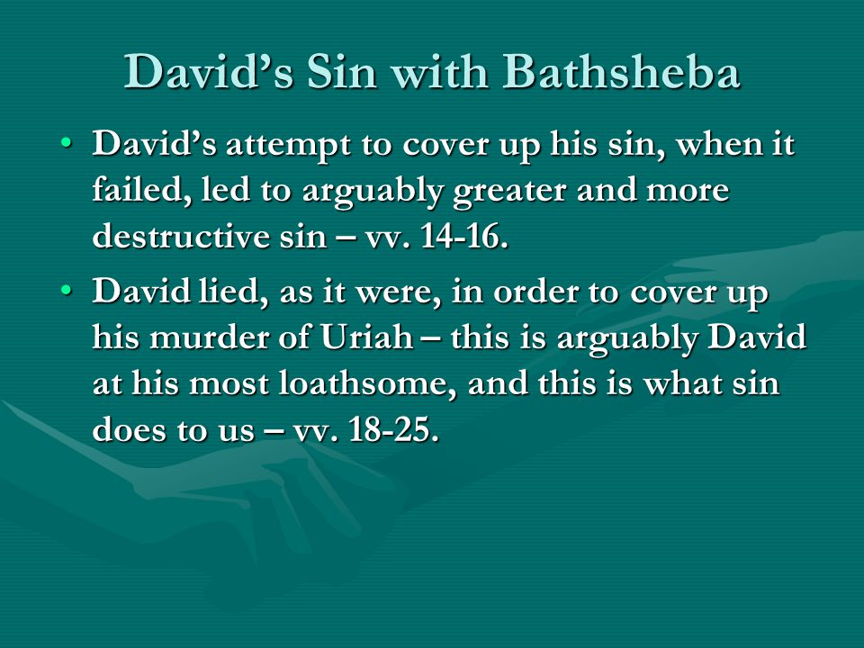 David's Sin with Bathsheba David's attempt to cover up his sin, when it failed, led to arguably greater and more destructive sin – vv.