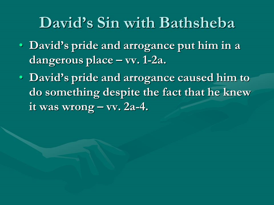 David's Sin with Bathsheba David's pride and arrogance put him in a dangerous place – vv.