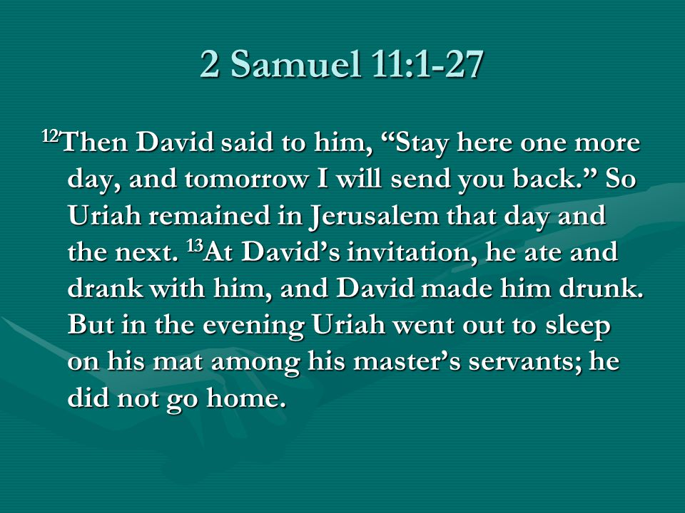 2 Samuel 11: Then David said to him, Stay here one more day, and tomorrow I will send you back. So Uriah remained in Jerusalem that day and the next.