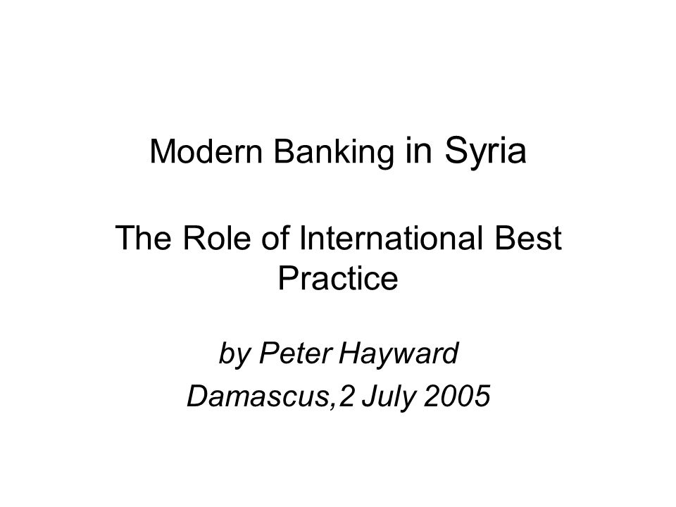 Modern Banking in Syria The Role of International Best Practice by Peter Hayward Damascus,2 July 2005