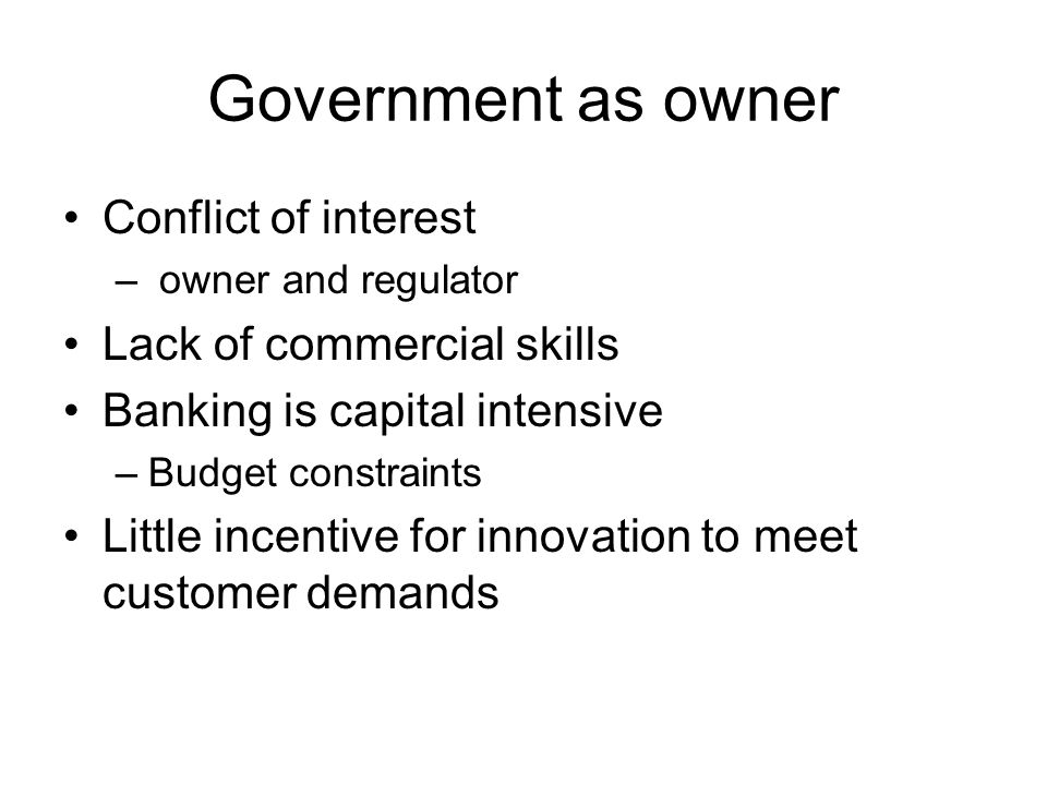 Government as owner Conflict of interest – owner and regulator Lack of commercial skills Banking is capital intensive –Budget constraints Little incentive for innovation to meet customer demands