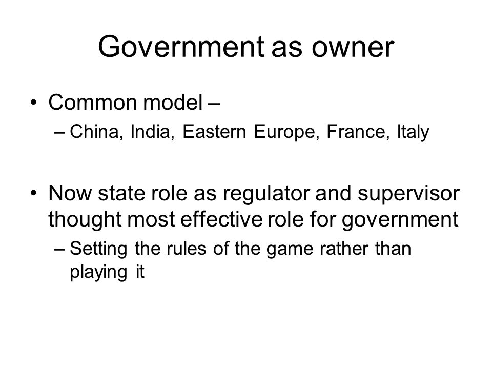 Government as owner Common model – –China, India, Eastern Europe, France, Italy Now state role as regulator and supervisor thought most effective role for government –Setting the rules of the game rather than playing it