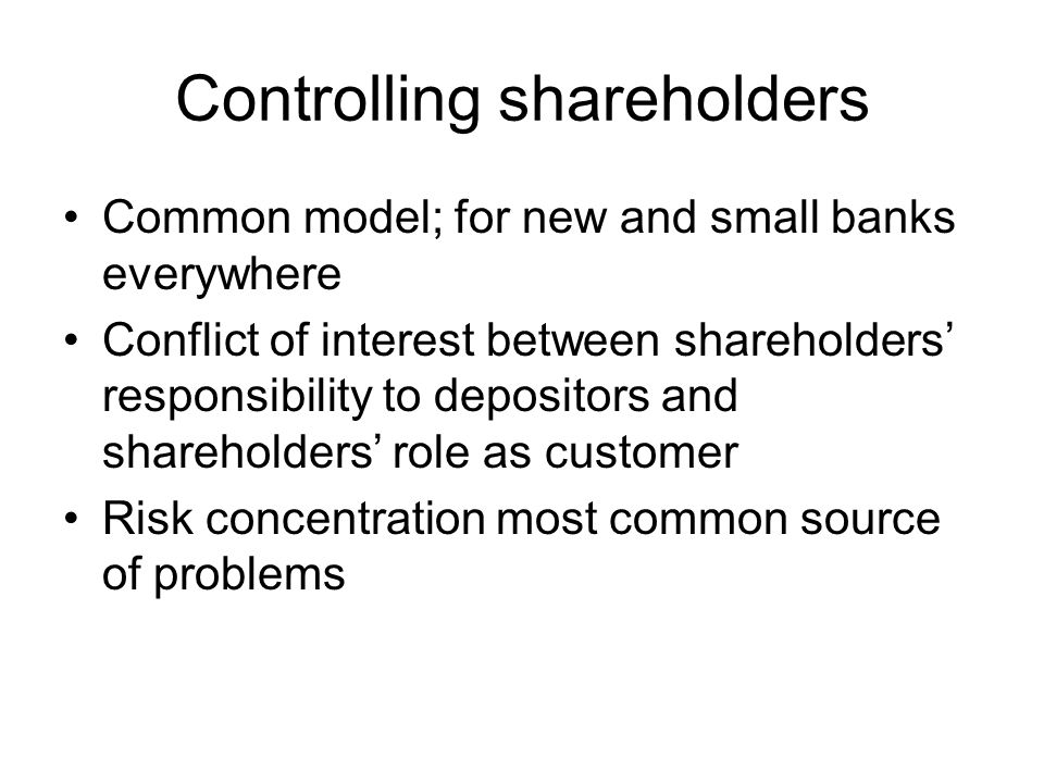 Controlling shareholders Common model; for new and small banks everywhere Conflict of interest between shareholders' responsibility to depositors and shareholders' role as customer Risk concentration most common source of problems