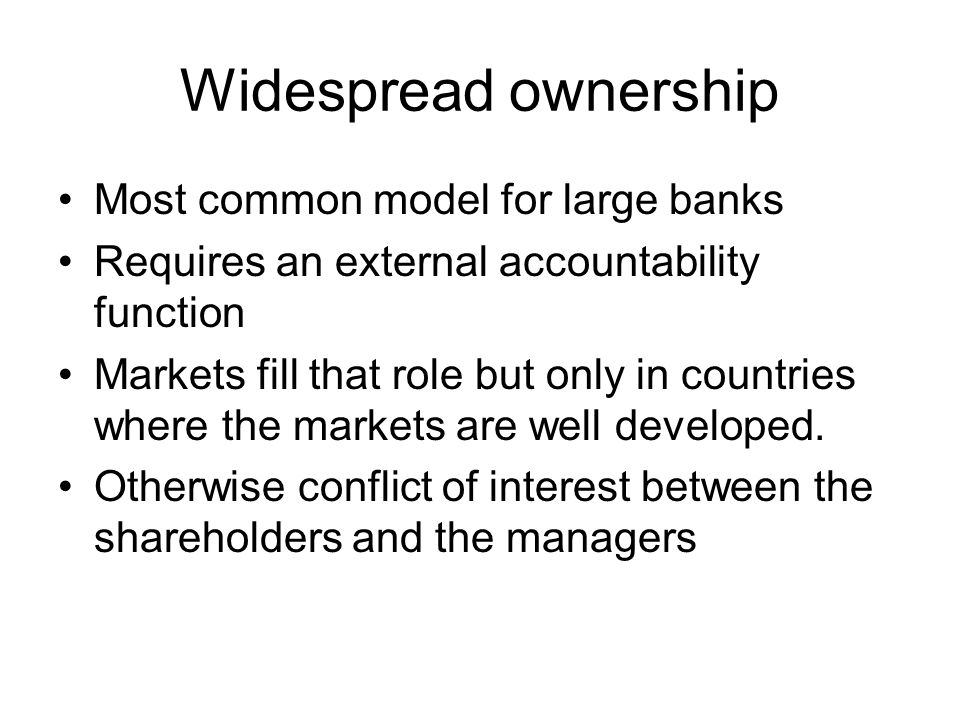 Widespread ownership Most common model for large banks Requires an external accountability function Markets fill that role but only in countries where the markets are well developed.